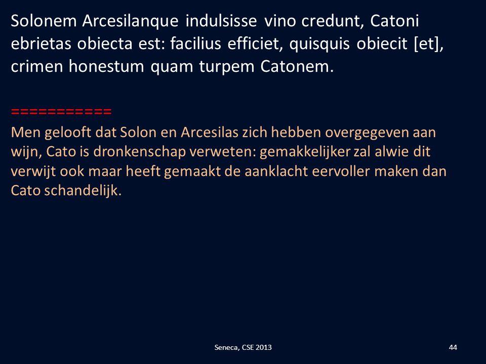 Solonem Arcesilanque indulsisse vino credunt, Catoni ebrietas obiecta est: facilius efficiet, quisquis obiecit [et], crimen honestum quam turpem Catonem.